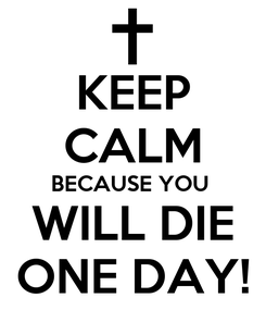 Poster: KEEP CALM BECAUSE YOU  WILL DIE ONE DAY!