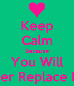 Poster: Keep Calm Because You Will Never Replace Him.