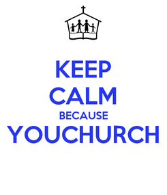 Poster: KEEP CALM BECAUSE YOUCHURCH