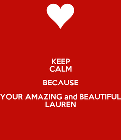 Poster: KEEP CALM BECAUSE YOUR AMAZING and BEAUTIFUL LAUREN