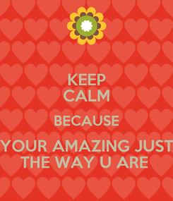 Poster: KEEP CALM BECAUSE YOUR AMAZING JUST THE WAY U ARE