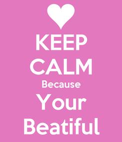Poster: KEEP CALM Because Your Beatiful