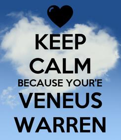 Poster: KEEP CALM BECAUSE YOUR'E VENEUS WARREN
