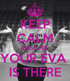 Poster: KEEP CALM BECAUSE  YOUR EVA  IS THERE