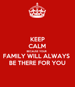 Poster: KEEP CALM BECAUSE YOUR  FAMILY WILL ALWAYS  BE THERE FOR YOU