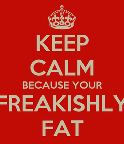Poster: KEEP CALM BECAUSE YOUR FREAKISHLY FAT