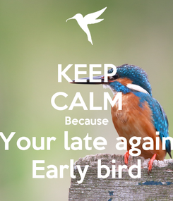 Poster: KEEP CALM Because Your late again Early bird