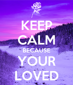 Poster: KEEP CALM BECAUSE YOUR LOVED
