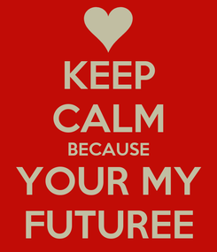 Poster: KEEP CALM BECAUSE YOUR MY FUTUREE