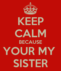 Poster: KEEP CALM BECAUSE YOUR MY  SISTER
