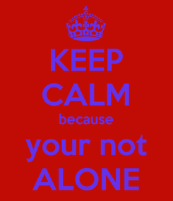 Poster: KEEP CALM because your not ALONE