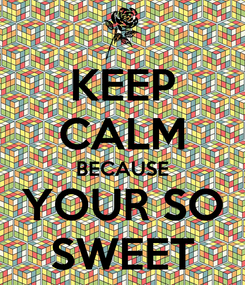 Poster: KEEP CALM BECAUSE YOUR SO SWEET