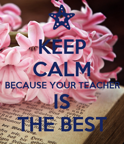 Poster: KEEP CALM BECAUSE YOUR TEACHER IS THE BEST