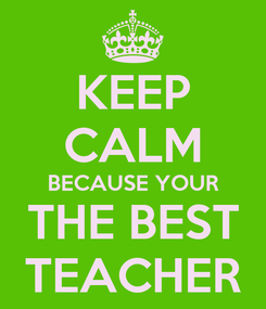 Poster: KEEP CALM BECAUSE YOUR THE BEST TEACHER