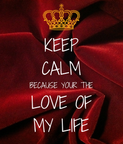 Poster: KEEP CALM BECAUSE YOUR THE LOVE OF MY LIFE