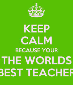 Poster: KEEP CALM BECAUSE YOUR THE WORLDS BEST TEACHER