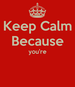 Poster: Keep Calm Because you're