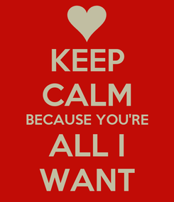 Poster: KEEP CALM BECAUSE YOU'RE ALL I WANT
