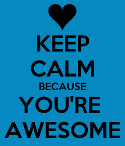 Poster: KEEP CALM BECAUSE YOU'RE  AWESOME