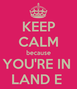 Poster: KEEP CALM because YOU'RE IN  LAND E
