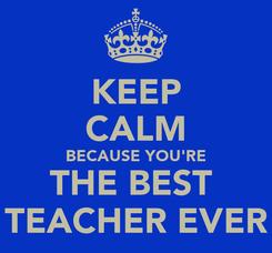 Poster: KEEP CALM BECAUSE YOU'RE THE BEST  TEACHER EVER
