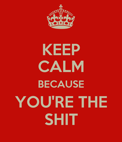 Poster: KEEP CALM BECAUSE YOU'RE THE SHIT