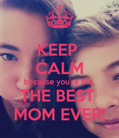 Poster: KEEP  CALM because you're the  THE BEST  MOM EVER!