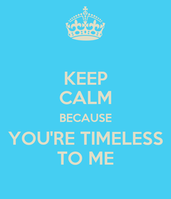Poster: KEEP CALM BECAUSE YOU'RE TIMELESS TO ME