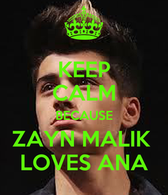 Poster: KEEP CALM BECAUSE ZAYN MALIK  LOVES ANA