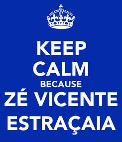 Poster: KEEP CALM BECAUSE ZÉ VICENTE ESTRAÇAIA
