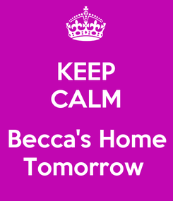 Poster: KEEP CALM  Becca's Home Tomorrow