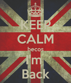 Poster: KEEP CALM becos I'm  Back