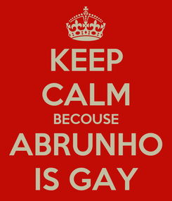 Poster: KEEP CALM BECOUSE ABRUNHO IS GAY