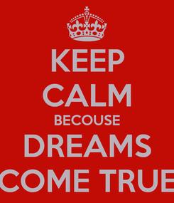 Poster: KEEP CALM BECOUSE DREAMS COME TRUE