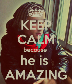 Poster: KEEP CALM becouse  he is  AMAZING