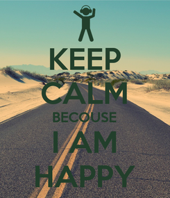 Poster: KEEP CALM BECOUSE I AM HAPPY
