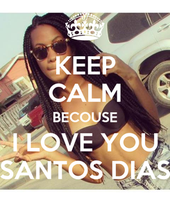 Poster: KEEP CALM BECOUSE I LOVE YOU SANTOS DIAS