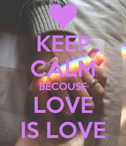 Poster: KEEP CALM BECOUSE LOVE IS LOVE