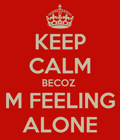 Poster: KEEP CALM BECOZ  M FEELING ALONE