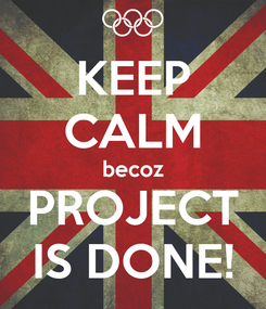 Poster: KEEP CALM becoz PROJECT IS DONE!