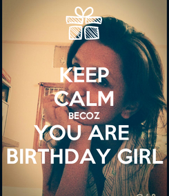 Poster: KEEP CALM BECOZ YOU ARE  BIRTHDAY GIRL