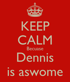 Poster: KEEP CALM Becuase Dennis is aswome
