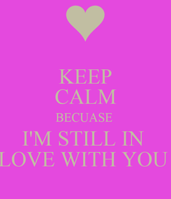 Poster: KEEP CALM BECUASE  I'M STILL IN  LOVE WITH YOU