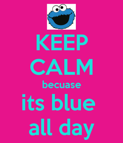 Poster: KEEP CALM becuase its blue  all day