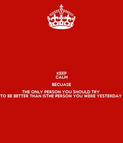 Poster: KEEP CALM BECUASE THE ONLY PERSON YOU SHOULD TRY  TO BE BETTER THAN ISTHE PERSON YOU WERE YESTERDAY