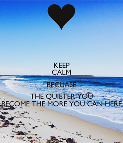 Poster: KEEP CALM BECUASE THE QUIETER YOU BECOME THE MORE YOU CAN HERE