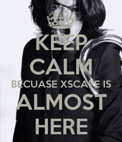 Poster: KEEP CALM BECUASE XSCAPE IS ALMOST HERE