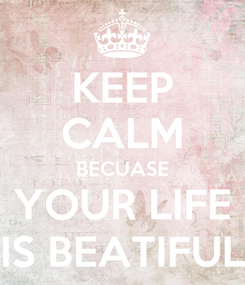 Poster: KEEP CALM BECUASE YOUR LIFE IS BEATIFUL