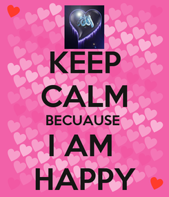 Poster: KEEP CALM BECUAUSE  I AM  HAPPY