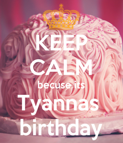 Poster: KEEP CALM becuse its Tyannas  birthday